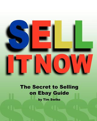 Sell It Now The Secret To Selling On Ebay Guide: The Advanced Sellers Guide For Making Money On The Internet, Swike, Tim