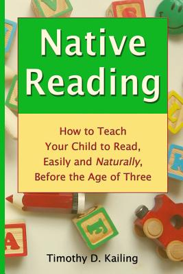 Native Reading: How To Teach Your Child To Read, Easily And Naturally, Before The Age Of Three, Kailing, Timothy D.