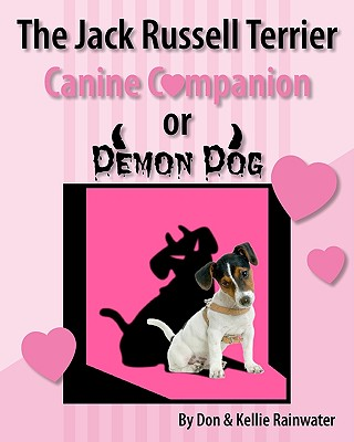 The Jack Russell Terrier Canine Companion Or Demon Dog, Rainwater, Don; Rainwater, Kellie
