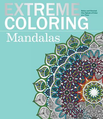 Image for Extreme Coloring Mandalas: Relax and Unwind, One Splash of Color at a Time (Extreme Art!)