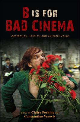 Image for B Is for Bad Cinema: Aesthetics, Politics, and Cultural Value (SUNY series, Horizons of Cinema)
