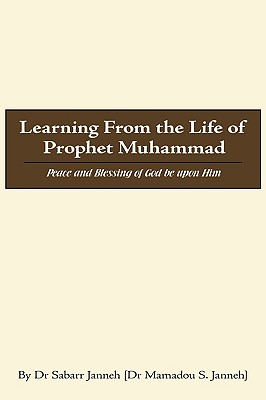 Learning From the Life of Prophet Muhammad: Peace and Blessing of God be upon Him, Janneh, Dr Sabarr
