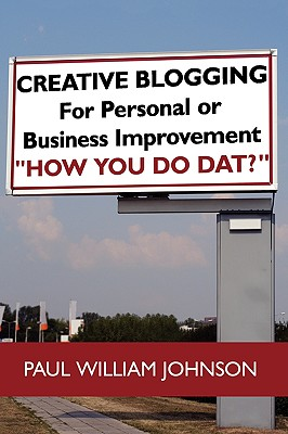"""Creative Blogging: For Personal or Business Improvement """"How You Do Dat?"""", Johnson, Paul William"""
