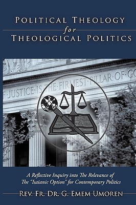"""Political Theology for Theological Politics: [A Reflective Inquiry into The Relevance of The """"Isaianic Option"""" for Contemporary Politics.], Umoren, Rev. F. Dr. G. Emem"""