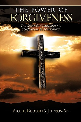 The Power of Forgiveness: The Glory Of Christianity Is To Conquer By Forgiveness, Johnson, Sr., Apostle Rudolph S.