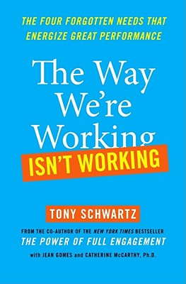 The Way We're Working Isn't Working: The Four Forgotten Needs That Energize Great Performance, Tony Schwartz, Jean Gomes, Catherine McCarthy Ph.D.