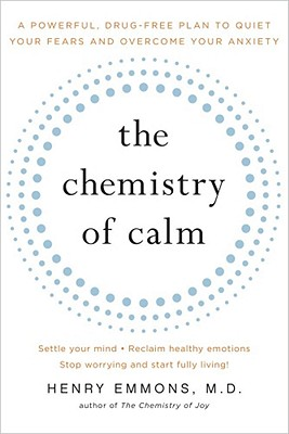 The Chemistry of Calm: A Powerful, Drug-Free Plan to Quiet Your Fears and Overcome Your Anxiety, Emmons  MD, Henry
