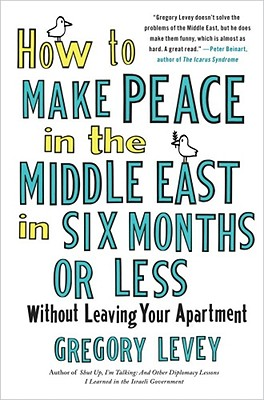 Image for How to Make Peace in the Middle East in Six Months or Less: Without Leaving Your Apartment