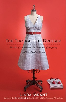 The Thoughtful Dresser: The Art of Adornment, the Pleasures of Shopping, and Why Clothes Matter, Grant, Linda