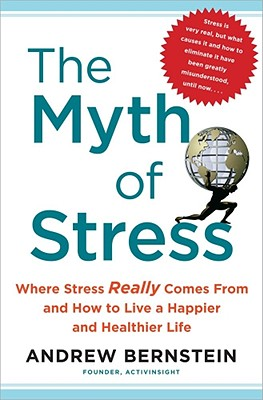 The Myth of Stress: Where Stress Really Comes From and How to Live a Happier and Healthier Life, Andrew Bernstein