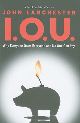 I.O.U.: Why Everyone Owes Everyone and No One Can Pay, John Lanchester