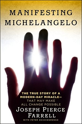 Manifesting Michelangelo : The Story of a Modern-Day Miracle--That May Make All Change Possible, Farrell, Joseph Pierce; Occhiogrosso, Peter