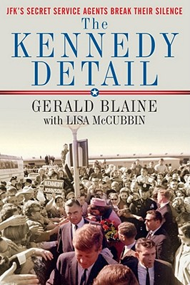 The Kennedy Detail: JFK's Secret Service Agents Break Their Silence, Gerald Blaine, Lisa McCubbin