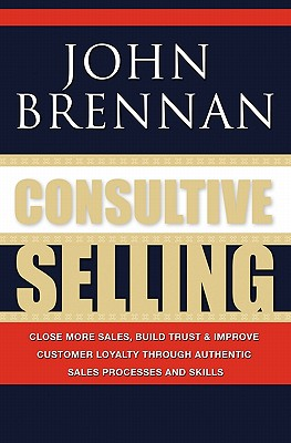 Image for Consultive Selling: Close more sales, build trust and improve customer loyalty through consultative sales processes and skills