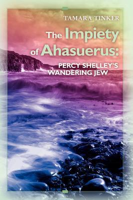 The Impiety of Ahasuerus: Percy Shelley's Wandering Jew, Tinker, Tamara