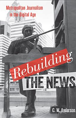 Rebuilding the News: Metropolitan Journalism in the Digital Age, Anderson, C. W.