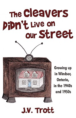 The Cleaver's Didn't Live on Our Street: Growing up in Windsor, Ontario, in the 1940s and 1950s, Trott, J. V.