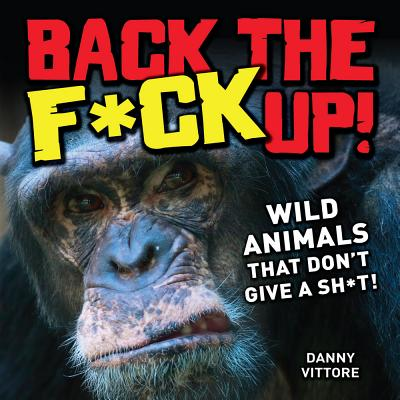 Image for Back the F*ck Up!: Wild Animals That Don't Give a Sh*t!