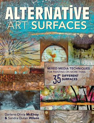 Alternative Art Surfaces: Mixed-Media Techniques for Painting on More Than 35 Different Surfaces, Wilson, Sandra Duran; McElroy, Darlene