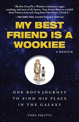 My Best Friend is a Wookiee: One Boy's Journey to Find His Place in the Galaxy, Tony Pacitti