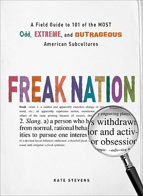 Freak Nation: A Field Guide to 101 of the Most Odd, Extreme, and Outrageous American Subcultures, Stevens, Kate