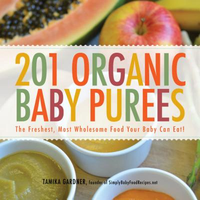 201 Organic Baby Purees: The Freshest, Most Wholesome Food Your Baby Can Eat!, Tamika L Gardner