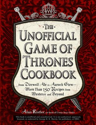Image for The Unofficial Game of Thrones Cookbook: From Direwolf Ale to Auroch Stew - More Than 150 Recipes from Westeros and Beyond (Unofficial Cookbook)
