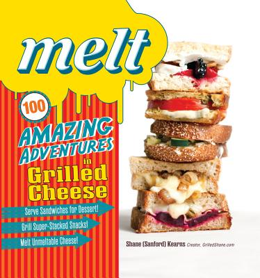Melt: 100 Amazing Adventures in Grilled Cheese, Kearns, Shane Sanford