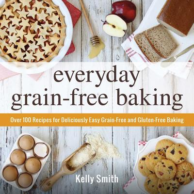 Image for Everyday Grain-Free Baking: Over 100 Recipes for Deliciously Easy Grain-Free and Gluten-Free Baking