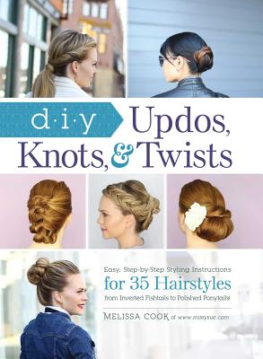 Image for DIY Updos, Knots, & Twists: Easy, Step-by-Step Styling Instructions for 35 Hairstyles―from Inverted Fishtails to Polished Ponytails!
