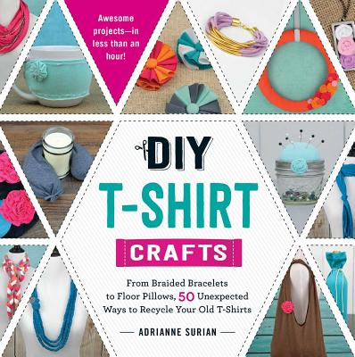 Image for DIY T-Shirt Crafts: From Braided Bracelets to Floor Pillows, 50 Unexpected Ways to Recycle Your Old T-Shirts