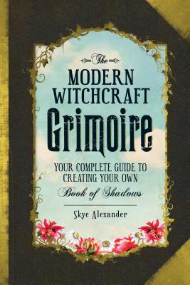 Image for The Modern Witchcraft Grimoire: Your Complete Guide to Creating Your Own Book of Shadows