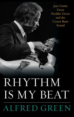 Image for Rhythm Is My Beat: Jazz Guitar Great Freddie Green and the Count Basie Sound (Volume 72) (Studies in Jazz (72))