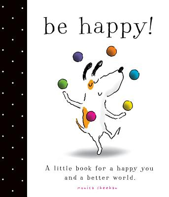 Be Happy!: A Little Book for a Happy You and a Better World, Sheehan, Monica