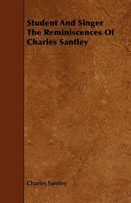Student and Singer the Reminiscences of Charles Santley, Santley, Charles