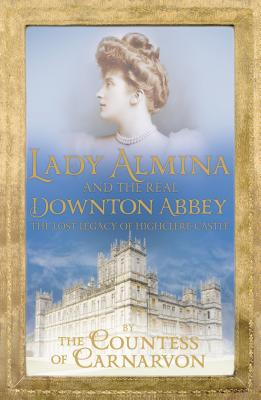 LADY ALMINA AND THE REAL DOWNTON ABBEY: THE LOST LEGACY OF HIGHCLERE CASTLE, CARNARVON, FIONA