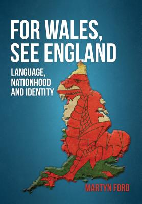 For Wales, See England: The Welsh Language, Identity and Nationhood, Martyn Ford