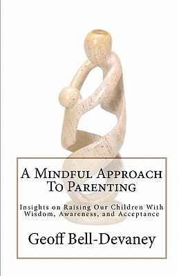 A Mindful Approach To Parenting: Insights on Raising Our Children With Wisdom, Awareness, and Acceptance, Bell-Devaney, Geoff