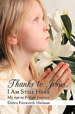 Thanks to Jesus, I Am Still Here: My not so Private Journey, Foxworth Holman, Debra