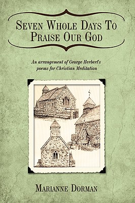 Seven Whole Days To Praise Our God: An arrangement of George Herbert's poems for Christian Meditation, Dorman, Marianne