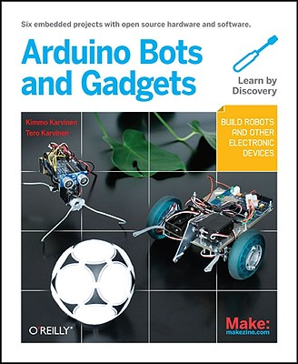 Make: Arduino Bots and Gadgets: Six Embedded Projects with Open Source Hardware and Software (Learning by Discovery), Karvinen, Tero; Karvinen, Kimmo