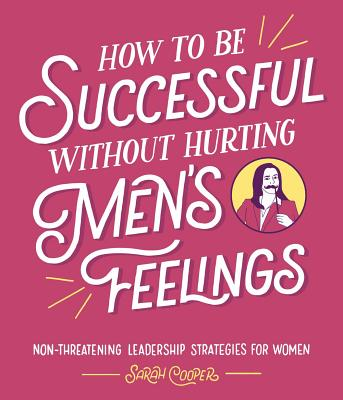 Image for How to Be Successful without Hurting Men's Feelings: Non-threatening Leadership Strategies for Women