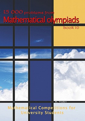 15 000 problems from Mathematical Olympiads book 10: Mathematical Competitions for University Students, Todev, R.