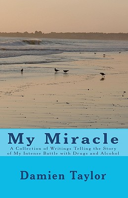 My Miracle: A Collection of Writings Telling the Story of my Intense Battle with Drug and Alcohol Addiction and the Miracle of my Recovery, Taylor, Damien