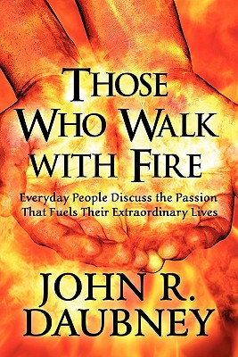Image for Those Who Walk with Fire: Everyday People Discuss the Passion That Fuels Their Extraordinary Lives