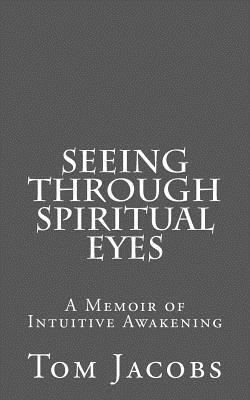 Seeing Through Spiritual Eyes: A Memoir of Intuitive Awakening, Jacobs, Tom