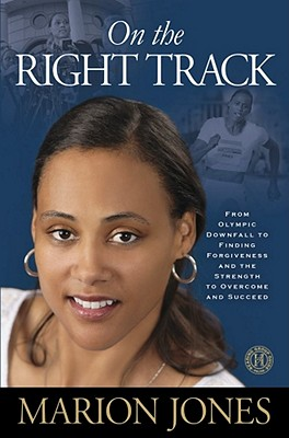 On the Right Track: From Olympic Downfall to Finding Forgiveness and the Strength to Overcome and Succeed, Marion Jones