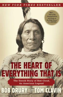The Heart of Everything That Is: The Untold Story of Red Cloud, An American Legend, Bob Drury, Tom Clavin