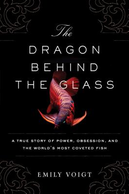 Image for The Dragon Behind the Glass: A True Story of Power, Obsession, and the World's Most Coveted Fish