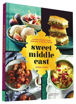 Sweet Middle East: Classic Recipes, from Baklava to Fig Ice Cream, Anissa Helou